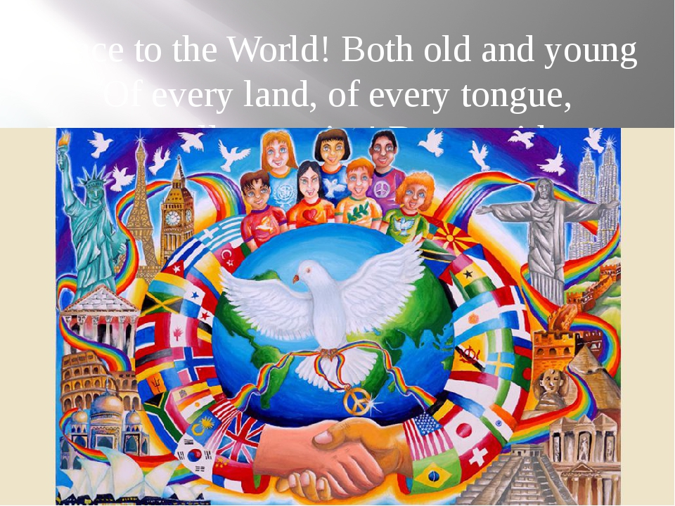 Peace to the World! Both old and young Of every land, of every tongue, Peace...