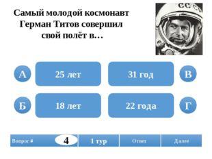 Самый молодой космонавт Герман Титов совершил свой полёт в… 25 лет 18 лет 31