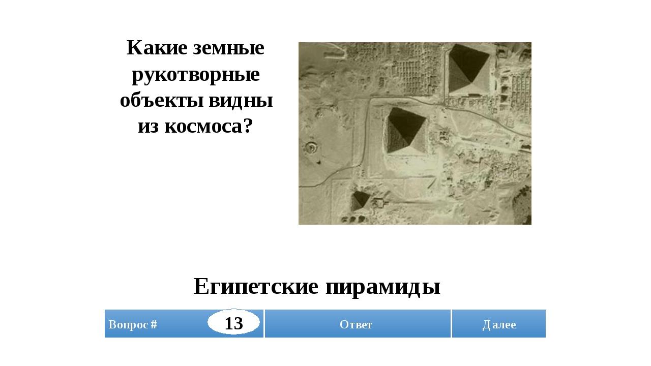 Далее Какие земные рукотворные объекты видны из космоса? Египетские пирамиды...