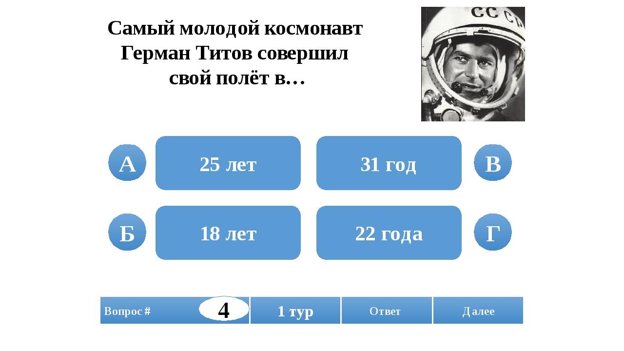 Самый молодой космонавт Герман Титов совершил свой полёт в… 25 лет 18 лет 31...