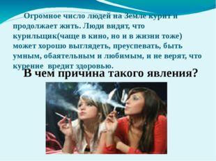 Огромное число людей на Земле курит и продолжает жить. Люди видят, что курил