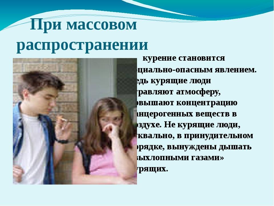 При массовом   распространении курение становится социально-опасным...