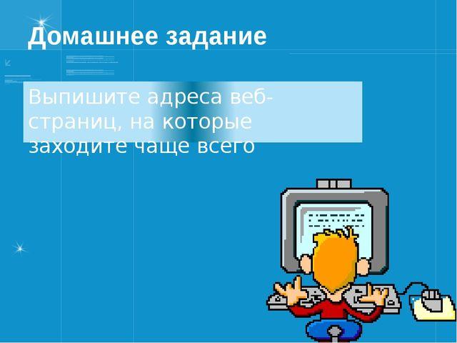 Домашнее задание Выпишите адреса веб-страниц, на которые заходите чаще всего