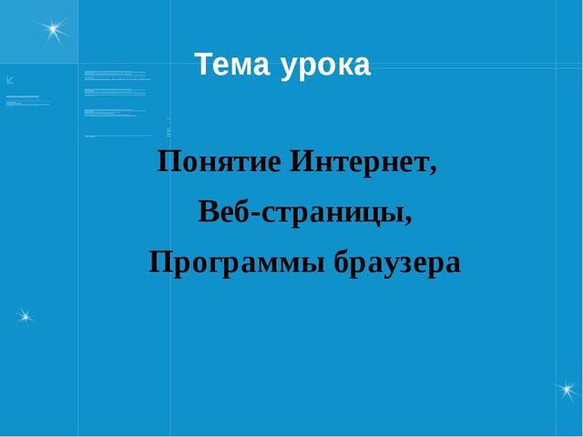 Тема урока Понятие Интернет, Веб-страницы, Программы браузера