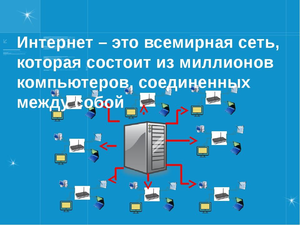 Интернет – это всемирная сеть, которая состоит из миллионов компьютеров, соед...