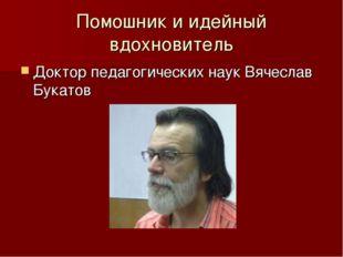 Помошник и идейный вдохновитель Доктор педагогических наук Вячеслав Букатов
