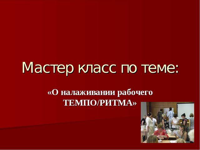 Мастер класс по теме: «О налаживании рабочего ТЕМПО/РИТМА»