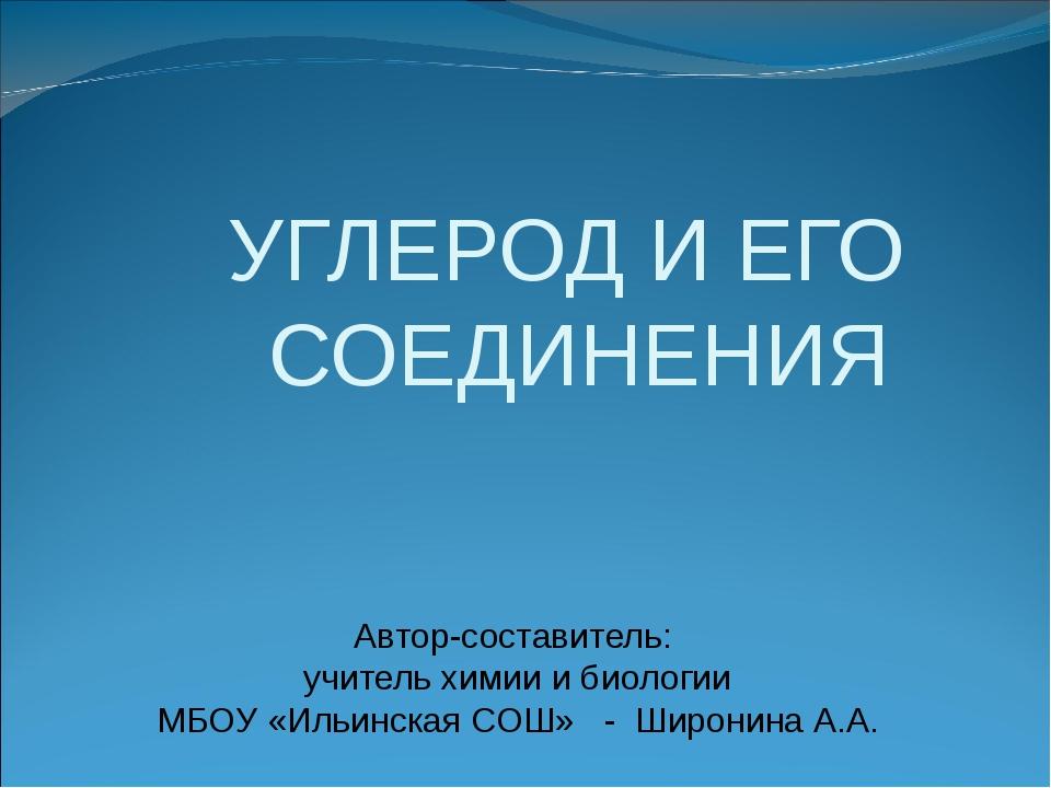 УГЛЕРОД И ЕГО СОЕДИНЕНИЯ Автор-составитель: учитель химии и биологии МБОУ «И...