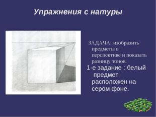 Упражнения с натуры ЗАДАЧА: изобразить предметы в перспективе и показать разн