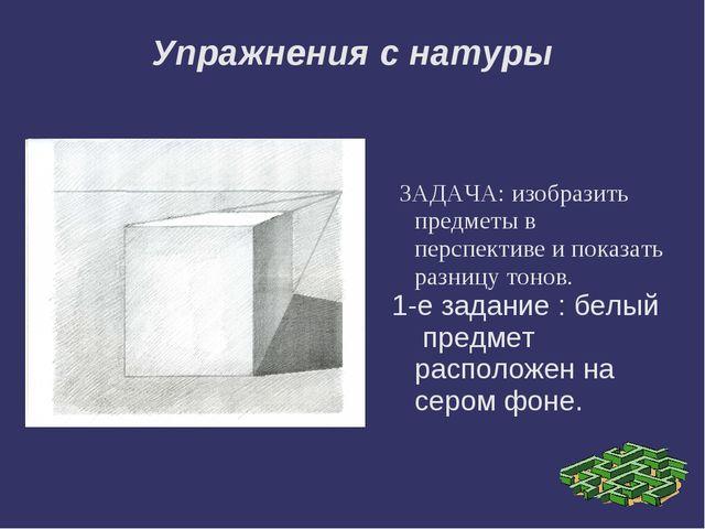 Упражнения с натуры ЗАДАЧА: изобразить предметы в перспективе и показать разн...