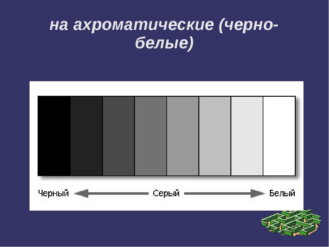 на ахроматические (черно-белые)