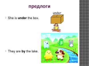 предлоги She is under the box. They are by the lake.