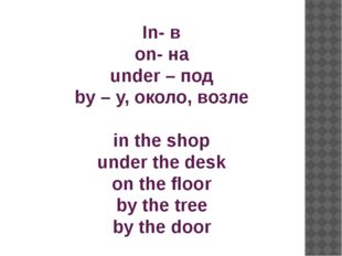 In- в on- на under – под by – у, около, возле in the shop under the desk on t