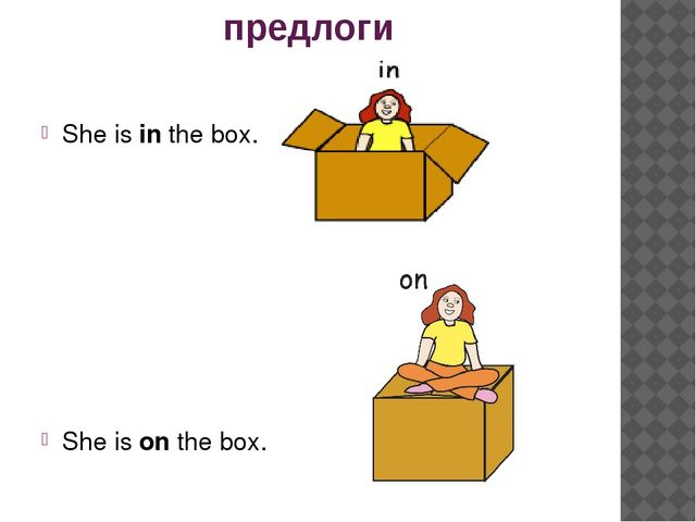 предлоги She is in the box. She is on the box.