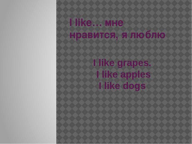 I like… мне нравится, я люблю I like grapes. I like apples I like dogs