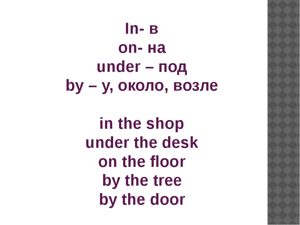 In- в on- на under – под by – у, около, возле in the shop under the desk on t...