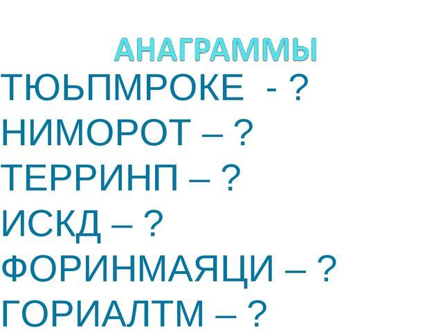 ТЮЬПМРОКЕ - ? НИМОРОТ – ? ТЕРРИНП – ? ИСКД – ? ФОРИНМАЯЦИ – ? ГОРИАЛТМ – ?