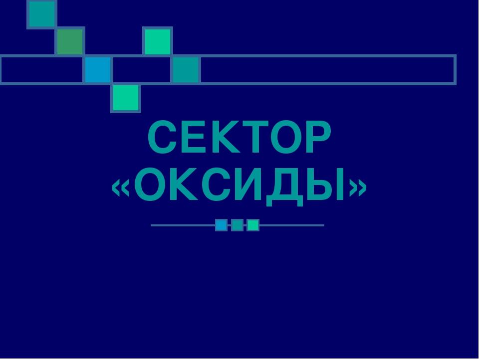 СЕКТОР «ОКСИДЫ»