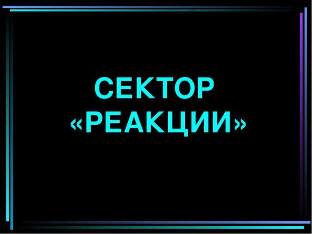 СЕКТОР «РЕАКЦИИ»