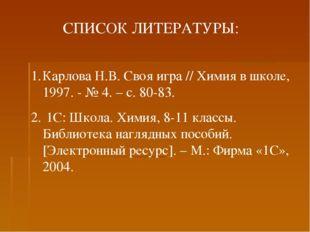 СПИСОК ЛИТЕРАТУРЫ: Карлова Н.В. Своя игра // Химия в школе, 1997. - № 4. – с.