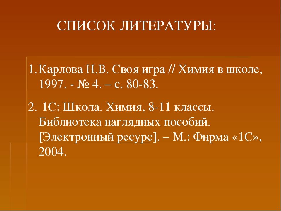 СПИСОК ЛИТЕРАТУРЫ: Карлова Н.В. Своя игра // Химия в школе, 1997. - № 4. – с....