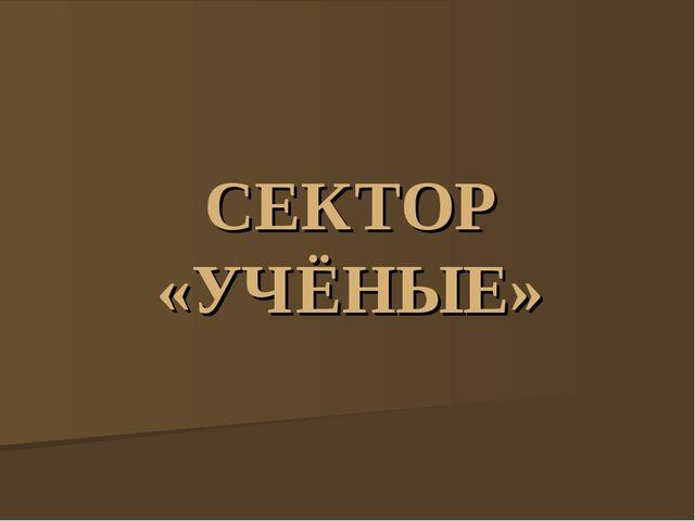 СЕКТОР «УЧЁНЫЕ»