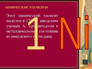 Этот химический элемент выделен в 1751 г. шведским ученым А. Кронштедтом в ме