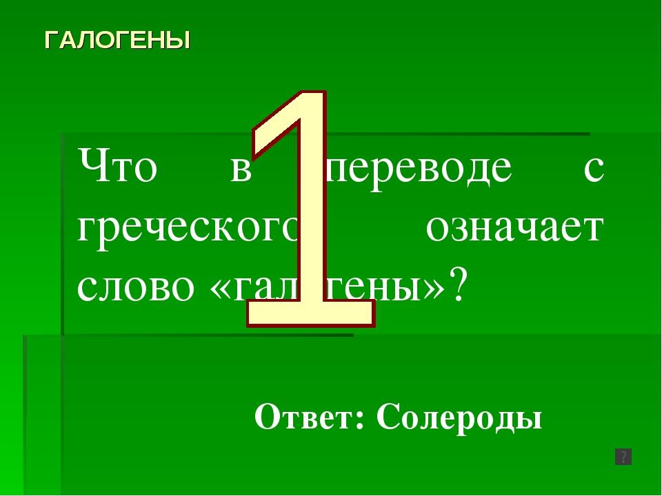 Что в переводе с греческого означает слово «галогены»? ГАЛОГЕНЫ Ответ: Солероды