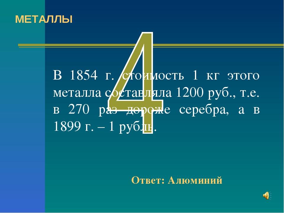 В 1854 г. стоимость 1 кг этого металла составляла 1200 руб., т.е. в 270 раз д...