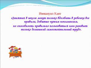 Иммануил Кант «Занятия в школе могут только вдолбить в ребенка все правила, д