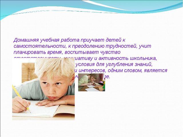 Домашняя учебная работа приучает детей к самостоятельности, к преодолению тр...