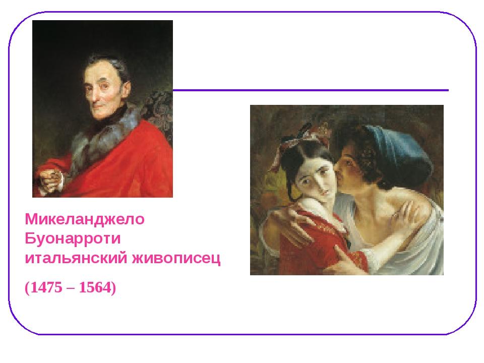 Микеланджело Буонарроти итальянский живописец (1475 – 1564)