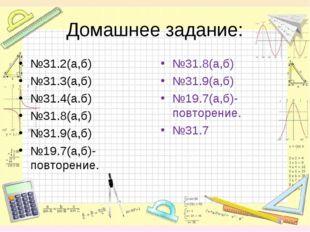 Домашнее задание: №31.2(а,б) №31.3(а,б) №31.4(а.б) №31.8(а,б) №31.9(а,б) №19.