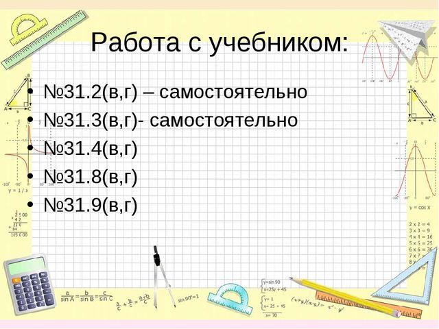 Работа с учебником: №31.2(в,г) – самостоятельно №31.3(в,г)- самостоятельно №3...