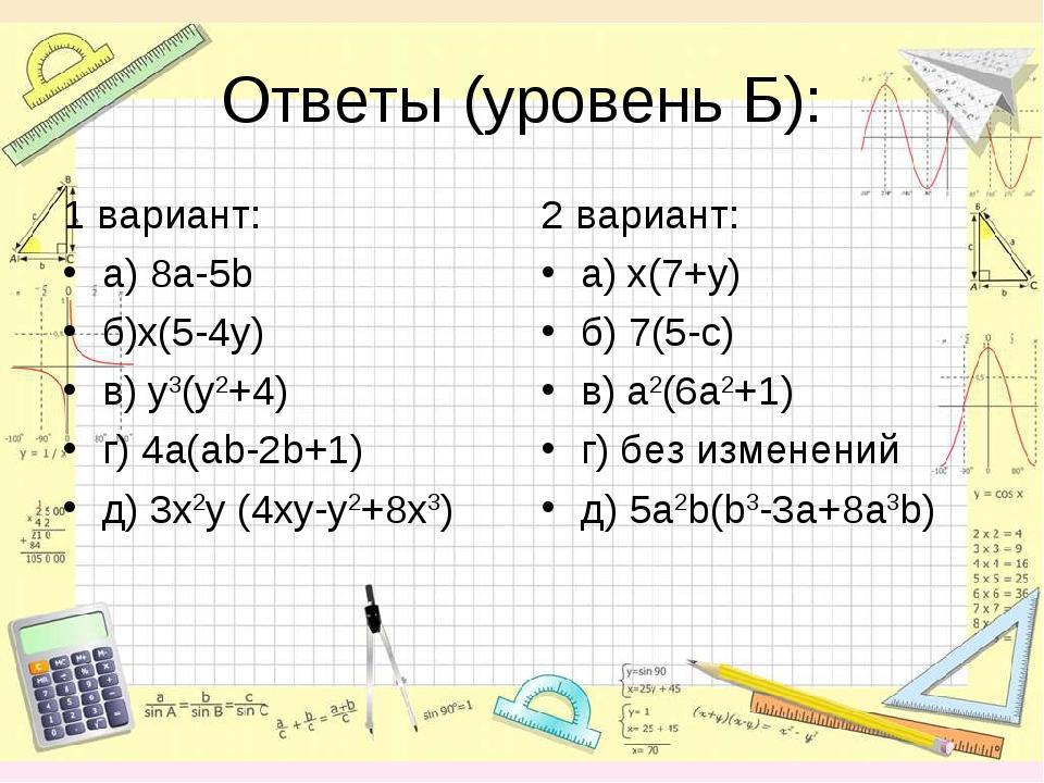 Ответы (уровень Б): 1 вариант: а) 8а-5b б)x(5-4y) в) y3(y2+4) г) 4a(ab-2b+1)...