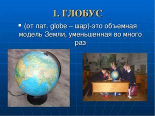 1. ГЛОБУС (от лат. globe – шар)-это объемная модель Земли, уменьшенная во мно