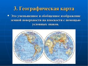3. Географическая карта Это уменьшенное и обобщенное изображение земной повер