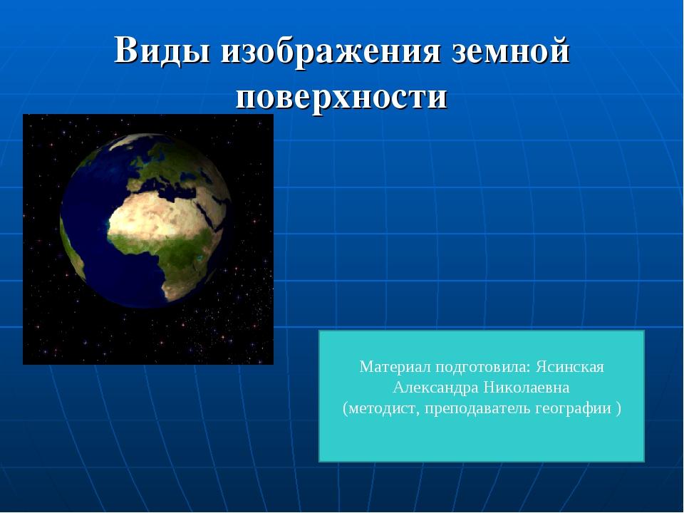 Виды изображения земной поверхности Материал подготовила: Ясинская Александра...