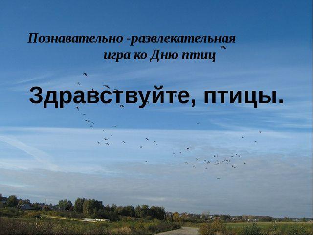 Здравствуйте, птицы. Познавательно -развлекательная игра ко Дню птиц