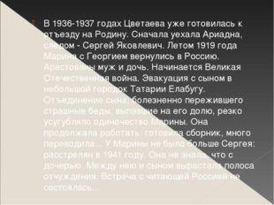 В 1936-1937 годах Цветаева уже готовилась к отъезду на Родину. Сначала уехала