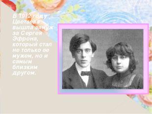В 1912 году Цветаева вышла замуж за Сергея Эфрона, который стал не только ее