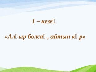 1 – кезең «Алғыр болсаң, айтып көр»