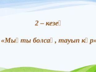 2 – кезең «Мықты болсаң, тауып көр»