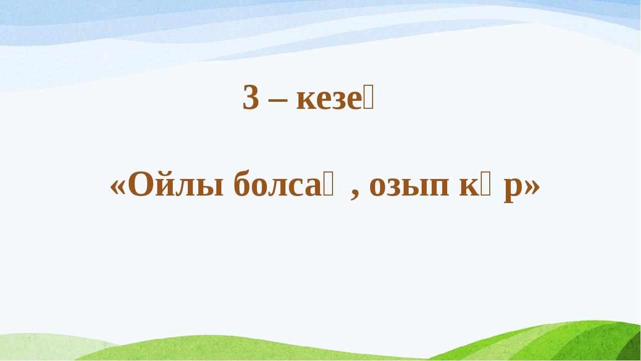 3 – кезең «Ойлы болсаң, озып көр»