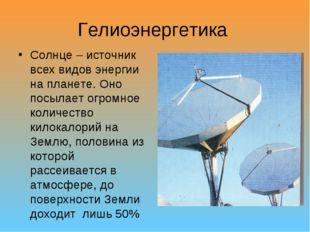 Гелиоэнергетика Солнце – источник всех видов энергии на планете. Оно посылает