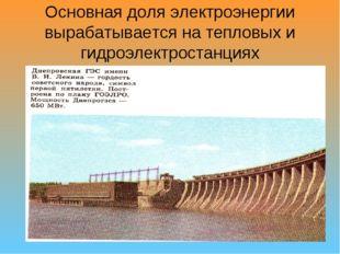 Основная доля электроэнергии вырабатывается на тепловых и гидроэлектростанциях
