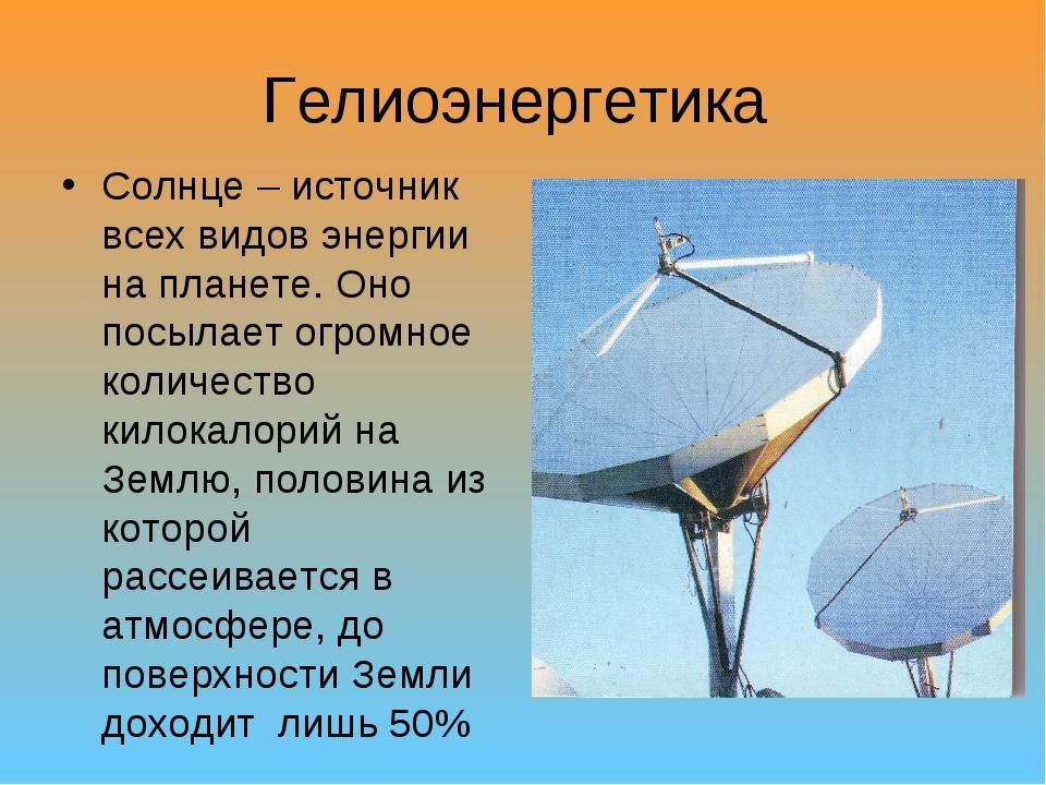 Гелиоэнергетика Солнце – источник всех видов энергии на планете. Оно посылает...