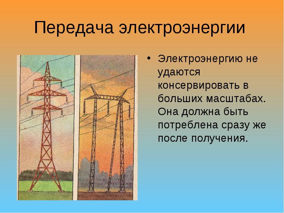 Передача электроэнергии Электроэнергию не удаются консервировать в больших ма...