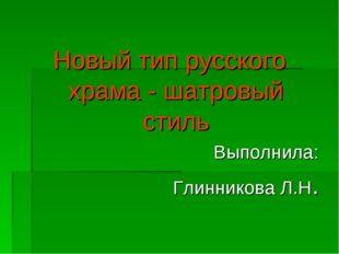 Новый тип русского храма - шатровый стиль Выполнила: Глинникова Л.Н.