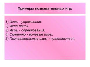 Примеры познавательных игр: 1) Игры - упражнения. 2) Игра-поиск. 3) Игры - со